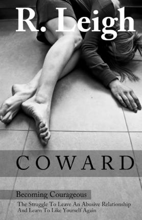 Free public domain audiobooks download Coward : Becoming Courageous: The Struggle to Leave an Abusive Relationship and Learn to Like Yourself Again PDF RTF by R Leigh