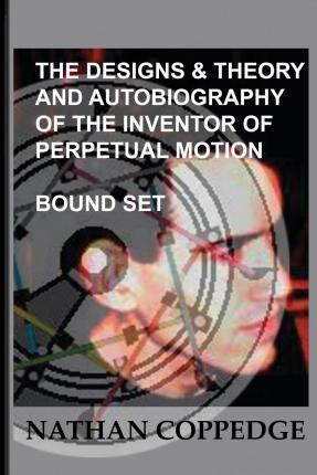The Designs & Theory and the Autobiography of the Inventor of Perpetual Motion : Bound Set...