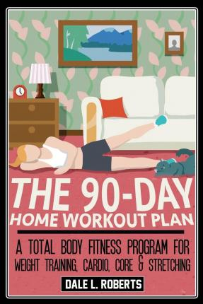 The 90 day home workout plan a total body fitness program for weight