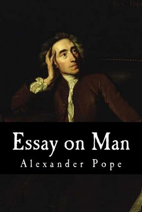 essay of man by alexander pope This was alexander pope's essay on man (1733–34), a masterpiece of philosophical poetry, one of the most important and controversial works of the enlightenment, and one of the most widely read, imitated, and discussed poems.