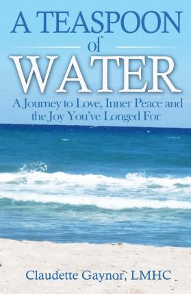 A Teaspoon of Water : A Journey to Love, Inner Peace and the Joy You've Longed for