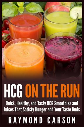 Hcg on the Run : Quick, Healthy, and Tasty Hcg Smoothies and Juices That Satisfy Hunger and Your Taste Buds