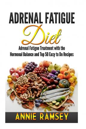 Adrenal Fatigue Diet : Adrenal Fatigue Treatment with the Hormonal Balance and Top 50 Easy to Do Recipes