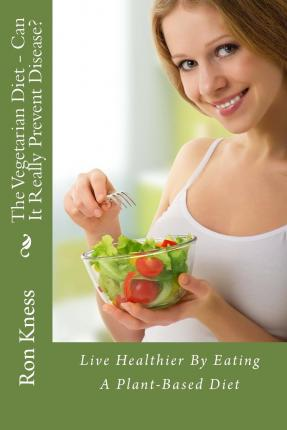 The Vegetarian Diet - Can It Really Prevent Disease? : Live Healthier by Eating a Plant-Based Diet