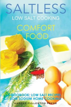 Low Salt Cooking : Salt-Less Comfort Food. Low Salt Recipes, Low Sodium Cookbook