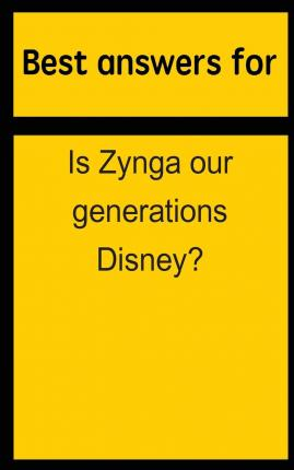 Best Answers for Is Zynga Our Generations Disney?
