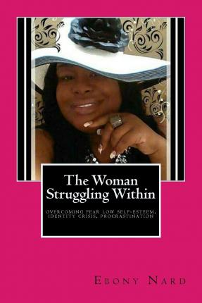 The Woman Struggling Within : Overcoming Fear, Low Self-Esteem, Identity Crisis, and More