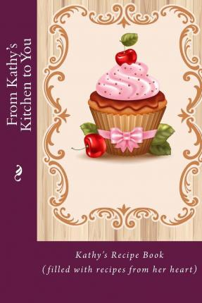 From Kathy's Kitchen to You : Kathy's Recipe Book (Filled with Recipes from Her Heart)