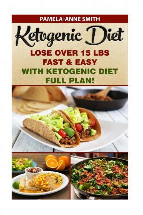 Ketogenic Diet : Lose Over 15 Lbs Fast & Easy with Ketogenic Diet Full Plan!: Ketogenic Diet, Ketogenic Diet for Weight Loss, Ketogenic Cookbook, Keto Diet Recipes, Paleo Diet