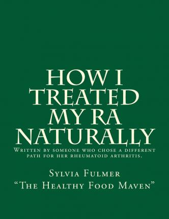 How I Treated My Ra Naturally : Written by Someone Who Chose a Different Path for Her Rheumatoid Arthritis.