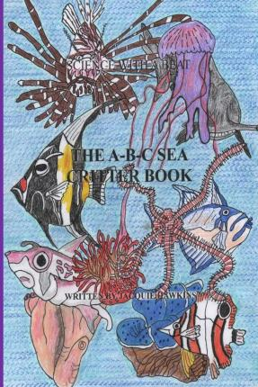 The A-B-C Sea Critter Book : Book 14 of the ABC Science Series about Animals Found in or Around the Sea, Illustrated and Told in Rhyme.
