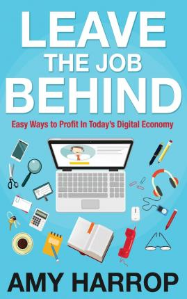Leave the Job Behind : Easy Ways to Profit in Today's Digital Economy