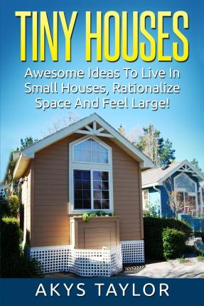 Tiny Houses : Awesome Ideas to Live in Small Houses Yet Feeling Large