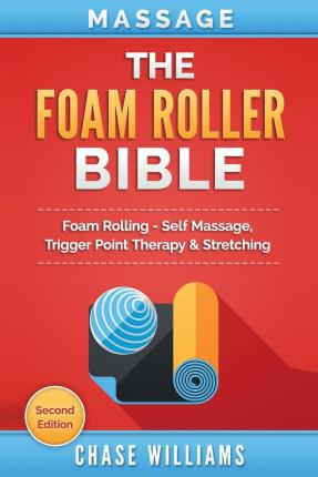 Massage : The Foam Roller Bible: Foam Rolling - Self Massage, Trigger Point Therapy & Stretching