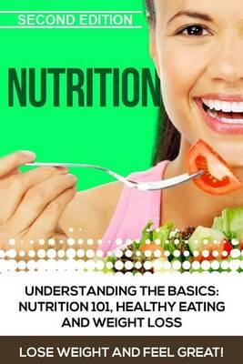 Nutrition : Understanding the Basics: Nutrition 101, Healthy Eating and Weight Loss - Lose Weight and Feel Great!
