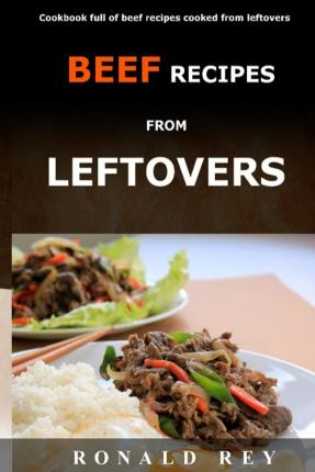 Beef Recipes from Leftovers : Cookbook Full of Beef Recipes Cooked from Leftovers