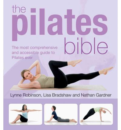 The Pilates Bible : The Most Comprehensive and Accessible Guide to Pilates Ever