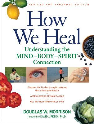 How We Heal : Understanding the Mind-Body-Spirit Connection
