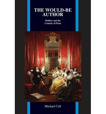 Free download the ebooks The Would-Be Author : Moliyre and the Comedy of Print by Michael Call PDF CHM