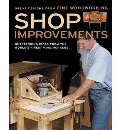 Shop Improvements: Outstanding Ideas from the World's Finest Woodworkers