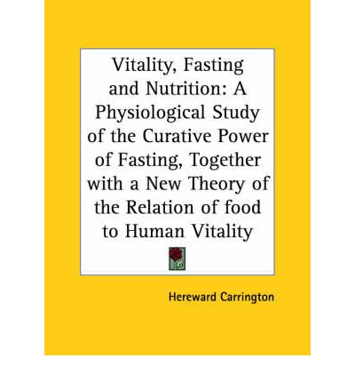Vitality, Fasting and Nutrition : A Physiological Study of the Curative Power of Fasting, Together with a New Theory of the Relation of Food to Human V