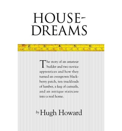 House-Dreams : The Story of an Amateur Builder and Two Novice Apprentices and How They Turned an Overgrown Blackberry Patch, Ten Truckloads of Lumber, a Keg of Cut Nails, and an Antique Staircase Into a Real Home