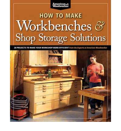 How to Make Workbenches & Shop Storage Solutions : 28 Projects to Make Your Workshop More Efficient from the Experts at American Woodworker