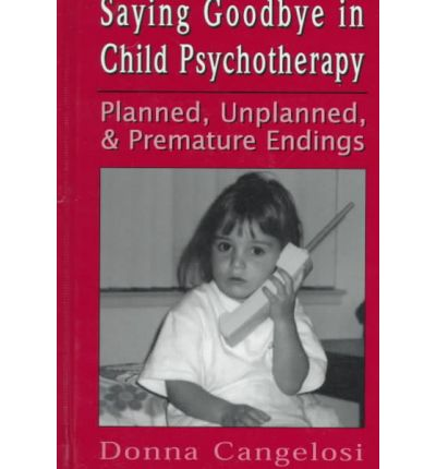 Using Play to Say Goodbye : Planned, Unplanned and Premature Endings in Child Psychotherapy