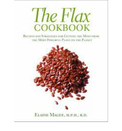 The Flax Cookbook : Recipes and Strategies for Getting the Most from the Most Powerful Plant on the Planet
