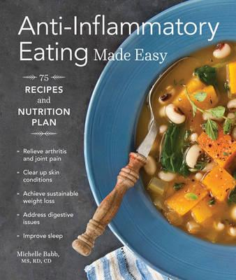 Anti-Inflammatory Eating Made Easy: 75 Recipes and Nutrition Plan