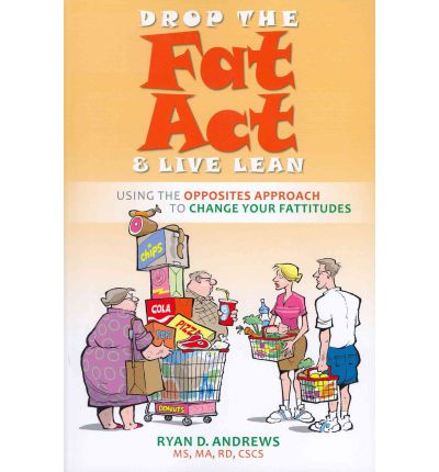 Drop the Fat Act and Live Lean : Using the Opposites Approach to Change Your Fattitudes