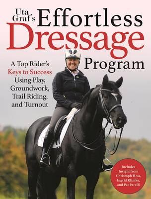 Uta Graf's Effortless Dressage Program : Developing a Sincere, Sound, and Steady Partnership with Your Horse