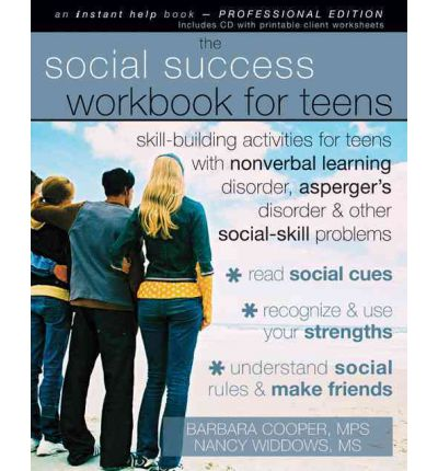 The Social Success Workbook for Teens : Skill-Building Activities for Teen with Nonverbal Learning Disorder, Asperger's Disorder, and Other Social-Skill Problems