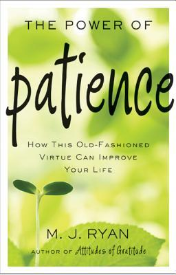 The Power of Patience : How This Old Fashioned Virtue Can Improve Your Life