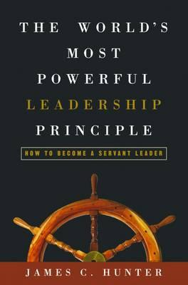 The Worlds Most Powerful Leadership Principle : How to Become a Servant Leader