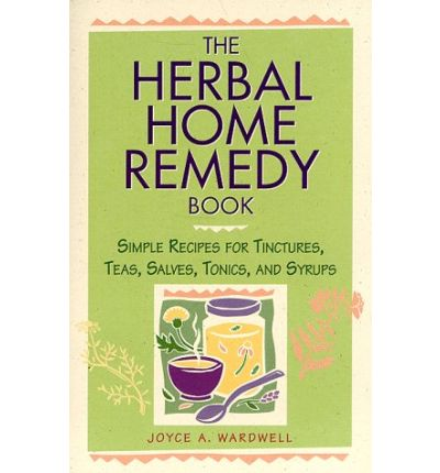 The Herbal Home Remedy Book : Simple Recipes for Tinctures, Teas, Salves, Wines and Syrups