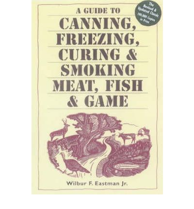 A Guide to Canning, Freezing, Curing and Smoking Meat, Fish and Game