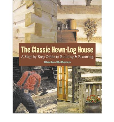The Classic Hewn-Log House : A Step by Step Guide to Building and Restoring