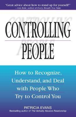 Controlling People : How to Recognize, Understand and Deal with People Who Try to Control You