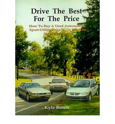 Drive the Best for the Price : How to Buy a Used Automobile, Sport-utility Vehicle, or Minivan and Save Money