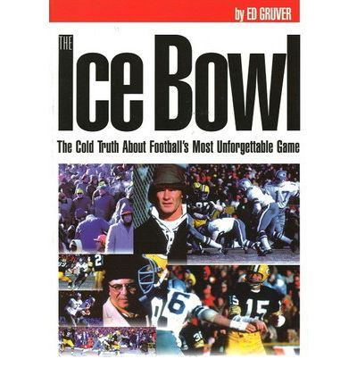 The Ice Bowl : The Cold Truth About Football's Most Unforgettable Game