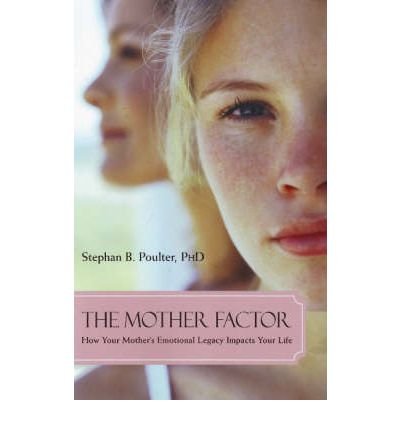 The Mother Factor : How Your Mother's Emotional Legacy Impacts Your Life