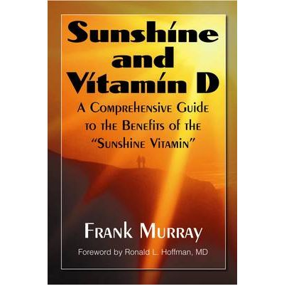 Sunshine and Vitamin D : A Comprehensive Guide to the Benefits of the Sunshine Vitamin