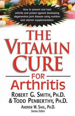 The Vitamin Cure for Arthritis : How to Prevent and Treat Arthritis and Protect Against Developing Degenerative Joint Disease Using Nutrition and Vitamin Supplementation