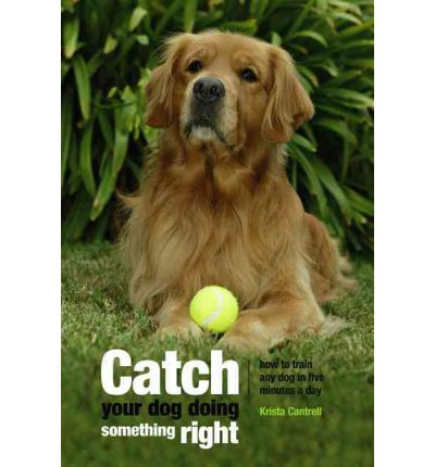 Catch Your Dog Doing Something Right : How to Train Any Dog in Five Minutes A Day