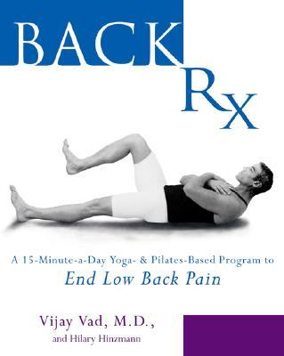 Back Rx : A Fifteen-Minute-a-Day Yoga-and Pilates-Based Program to End Low Back Pain Forever
