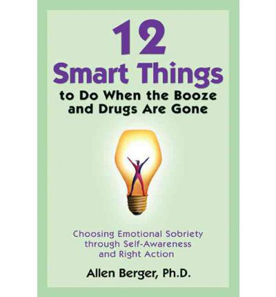 12 Smart Things to Do When the Booze and Drugs are Gone : Choosing Emotional Sobriety Through Self-Awareness and Right Action
