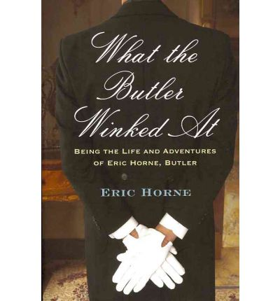 What the Butler Winked at : Being the Life and Adventures of Eric Horne (Butler)