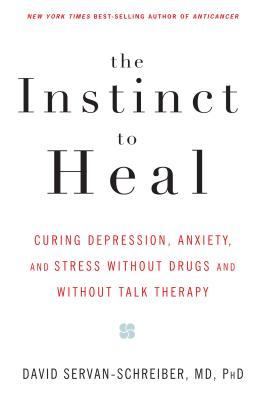 The Instinct to Heal : Curing Depression, Anxiety and Stress Without Drugs and Without Talk Therapy