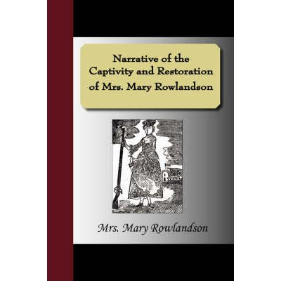 an analysis of the narrative of the captivity and restoration of mrs mary rowalndson by mary rowalds Although mary rowlandson cannot be credited with single handedly creating the american genre known as the indian captivity narrative it is safe to say that her account of her eleven week captivity was one of the earliest and most popular narratives of its type.